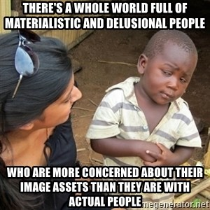 Skeptical 3rd World Kid - There's a whole world full of materialistic and delusional people who are more concerned about their image assets than they are with actual people