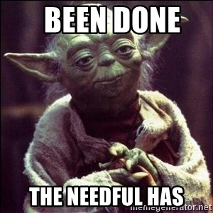 Advice Yoda - been done    the needful has