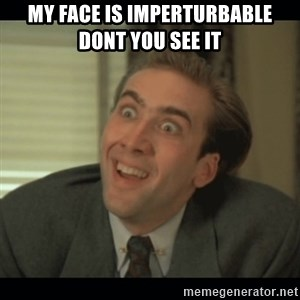 Nick Cage - my face is imperturbable dont you see it