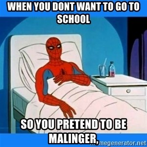 spiderman sick - when you dont want to go to school so you pretend to be malinger,