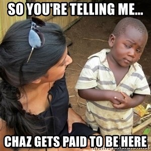 So You're Telling me - So you're telling me... chaz gets paid to be here