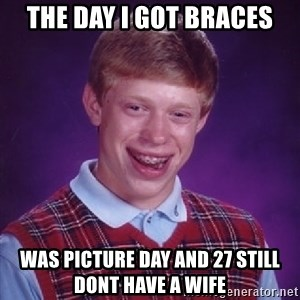 Bad Luck Brian - the day I got braces was picture day and 27 still dont have a wife