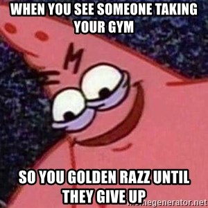 Evil patrick125 - when you see someone taking your gym  so you golden razz until they give up
