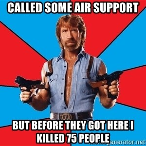 Chuck Norris  - called some air support but before they got here I killed 75 people
