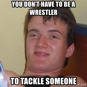 high/drunk guy - YOU DON'T HAVE TO BE A WRESTLER TO TACKLE SOMEONE