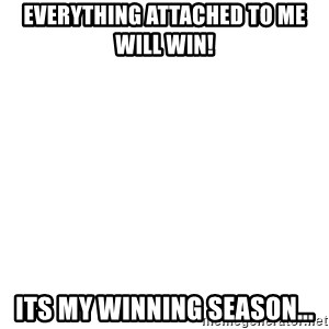 Blank Meme - Everything attached to me will win! its my winning season...