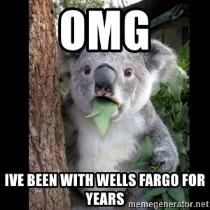Koala can't believe it - omg ive been with wells fargo for years