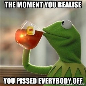 Kermit The Frog Drinking Tea - The moment you realise you pissed everybody off