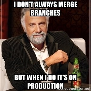 The Most Interesting Man In The World - I don't always merge branches But when I do it's on Production