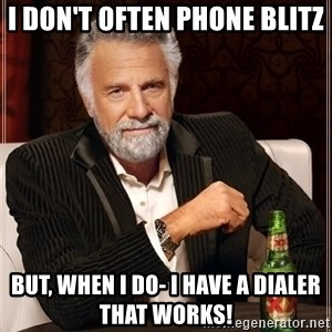 The Most Interesting Man In The World - I don't often PHONE BLITZ But, when I do- I HAVE A DIALER THAT WORKS!
