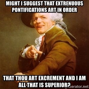 Joseph Ducreux - Might I suggest that extrenuous pontifications art in order that thou art excrement and I am all that is superior?