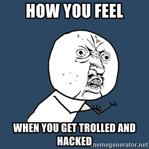 Y U No - How you feel When you get trolled and hacked
