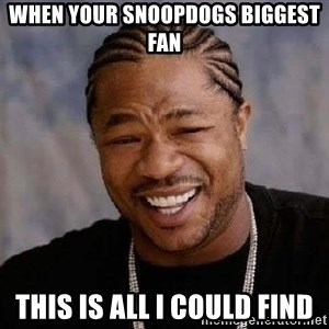 Yo Dawg - When your SnoopDogs biggest fan This is all I could find