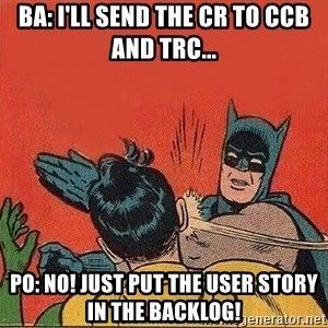 batman slap robin - BA: I'll send the CR to CCB and TRC... PO: No! Just put the user story in the backlog!