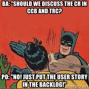 "batman slap robin - BA: ""Should we discuss the CR in CCB and TRC? PO: ""No! Just put the user story in the backlog!"""