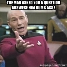 Picard Wtf - The man asked you a question answere him dumb ass !