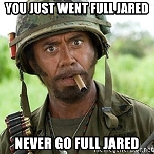 Tropic Thunder Downey - You just went full Jared Never go full Jared