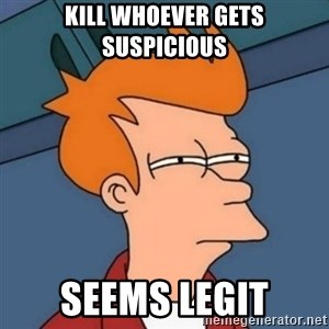 Not sure if troll - kill whoever gets suspicious seems legit