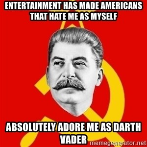 Stalin Says - Entertainment has made americans that hate me as myself absolutely adore me as darth vader