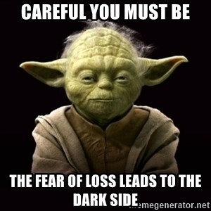 ProYodaAdvice - careful you must be the fear of loss leads to the dark side