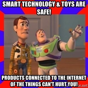Everywhere - Smart Technology & Toys are Safe! Products connected to the Internet of the Things can't hurt you!