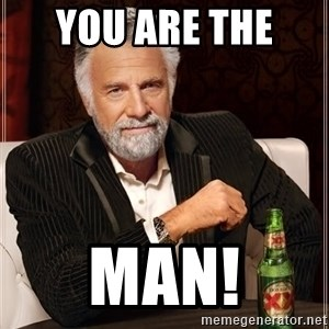 The Most Interesting Man In The World - You are the  MAN!