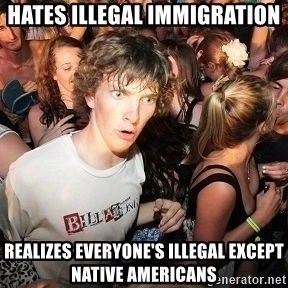 Sudden Realization Ralph - hates illegal immigration realizes everyone's illegal except native americans