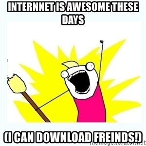 All the things - Internnet is awesome these days (I can download freinds!)