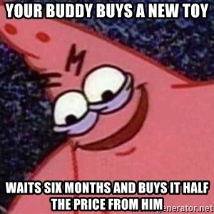 Evil patrick125 - Your buddy buys a new toy Waits six months and buys it half the price from him