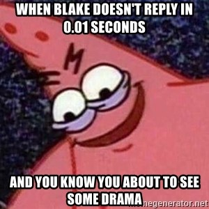Evil patrick125 - When Blake doesn't reply in 0.01 seconds and you know you about to see some drama