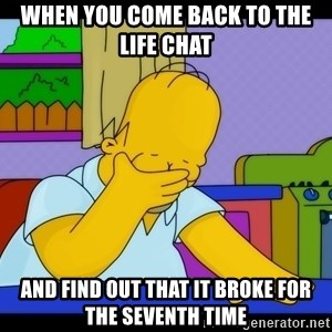 Homer Facepalm - When you come back to the life chat And find out that it broke for the seventh time