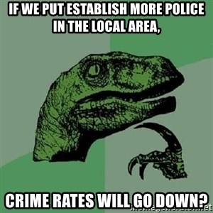 Philosoraptor - If we put establish more police in the local area, Crime rates will go down?