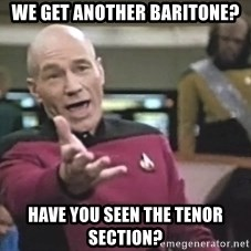 Captain Picard - We get another baritone? Have you seen the tenor section?