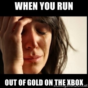 First World Problems - when you run out of gold on the xbox