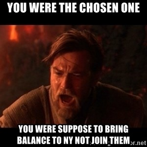 You were the chosen one  - You were the chosen one you were suppose to bring balance to NY not join them