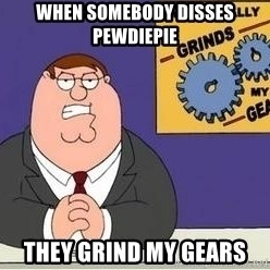 Grinds My Gears Peter Griffin - When somebody disses pewdiepie they grind my gears