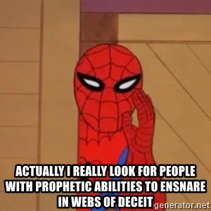 Spidermanwhisper - actually I really look for people with prophetic abilities to ensnare in webs of deceit