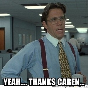 That would be great - Yeah.... Thanks Caren...