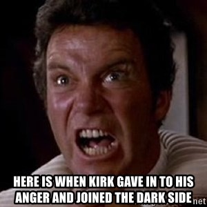 Khan - here is when kirk gave in to his anger and joined the dark side