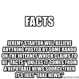 "Blank Meme - FACTS Jeremy Stanton will believe anything posted by some rando on the internet which claims to be ""facts,"" unless it comes from a reputable news source. Then it's just ""fake news."""
