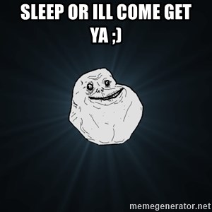 Forever Alone - sleep or ill come get ya ;)