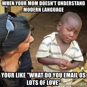 """Skeptical 3rd World Kid - When your mom doesn't understand modern language Your like """"what do you email os lots of love"""""""