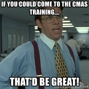 Office Space Boss - If you could come to the CMAS training.... That'd be GREAT!