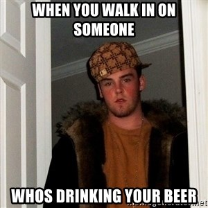 Scumbag Steve - When you walk in on someone whos drinking your beer