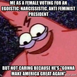 "Evil patrick125 - Me as a female voting for an egoistic, narcissistic, anti feminist president but not caring because he's ""gonna make America Great again"""