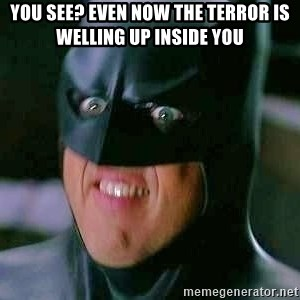 Goddamn Batman - you see? even now the terror is welling up inside you