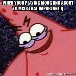 Evil patrick125 - When your playing Morg and about to miss that important Q