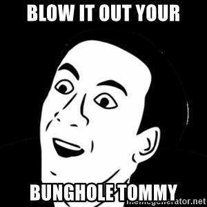you don't say meme - blow it out your bunghole tommy
