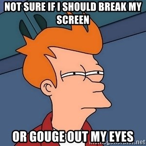 Futurama Fry - Not sure if I should break my screen Or gouge out my eyes