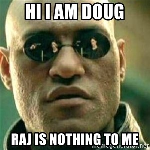 What If I Told You - Hi I am Doug Raj is nothing to me